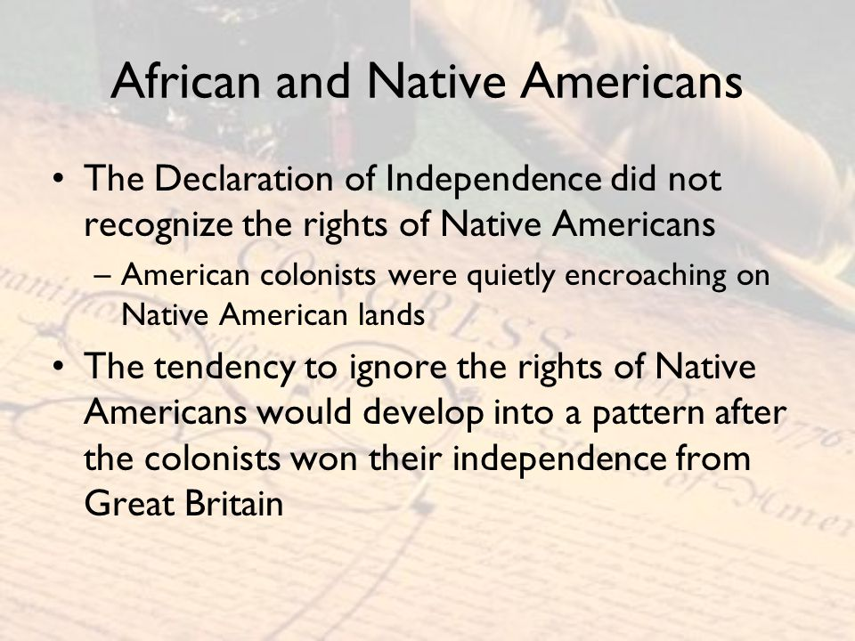 African and Native Americans The Declaration of Independence did not recognize the rights of Native Americans –American colonists were quietly encroac