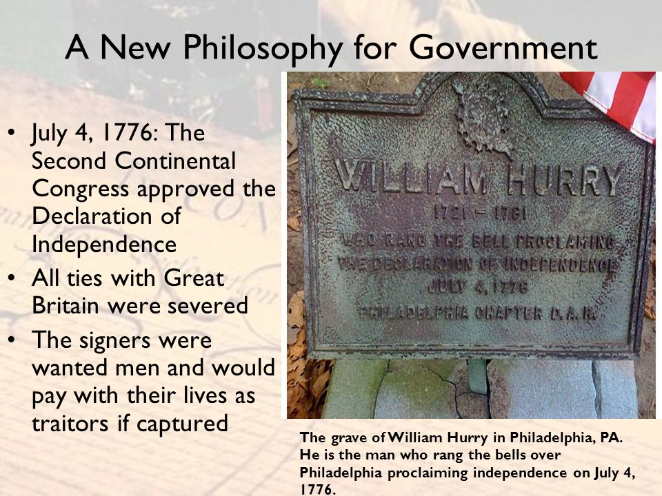 A New Philosophy for Government July 4, 1776: The Second Continental Congress approved the Declaration of Independence All ties with Great Britain wer