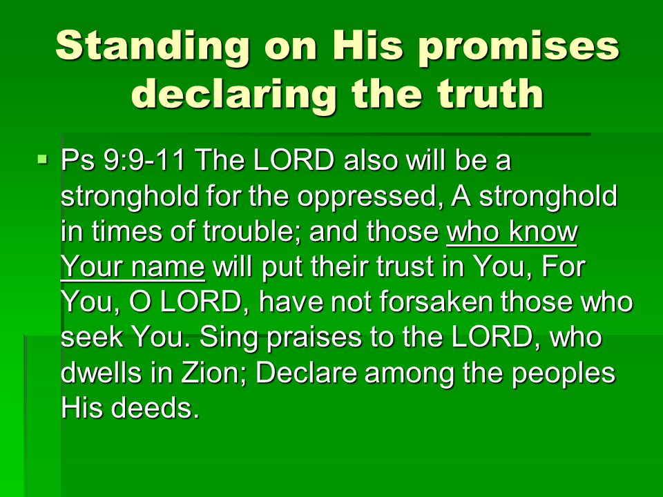 Standing on His promises declaring the truth  Ps 9:9-11 The LORD also will be a stronghold for the oppressed, A stronghold in times of trouble; and those who know Your name will put their trust in You, For You, O LORD, have not forsaken those who seek You.