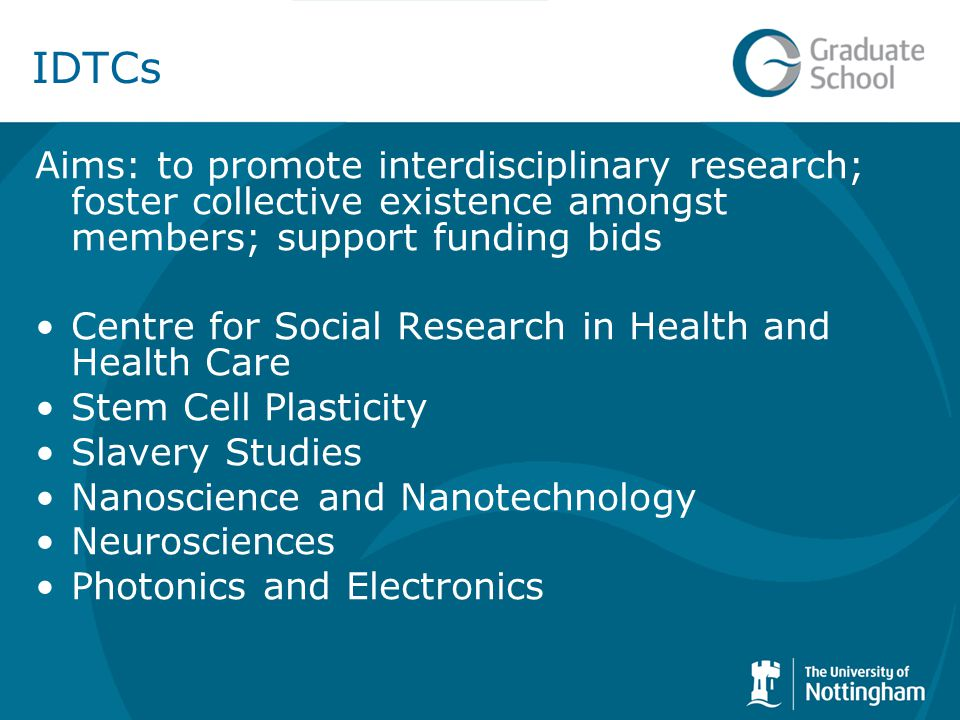 IDTCs Aims: to promote interdisciplinary research; foster collective existence amongst members; support funding bids Centre for Social Research in Health and Health Care Stem Cell Plasticity Slavery Studies Nanoscience and Nanotechnology Neurosciences Photonics and Electronics