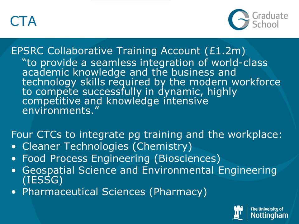CTA EPSRC Collaborative Training Account (£1.2m) to provide a seamless integration of world-class academic knowledge and the business and technology skills required by the modern workforce to compete successfully in dynamic, highly competitive and knowledge intensive environments. Four CTCs to integrate pg training and the workplace: Cleaner Technologies (Chemistry) Food Process Engineering (Biosciences) Geospatial Science and Environmental Engineering (IESSG) Pharmaceutical Sciences (Pharmacy)