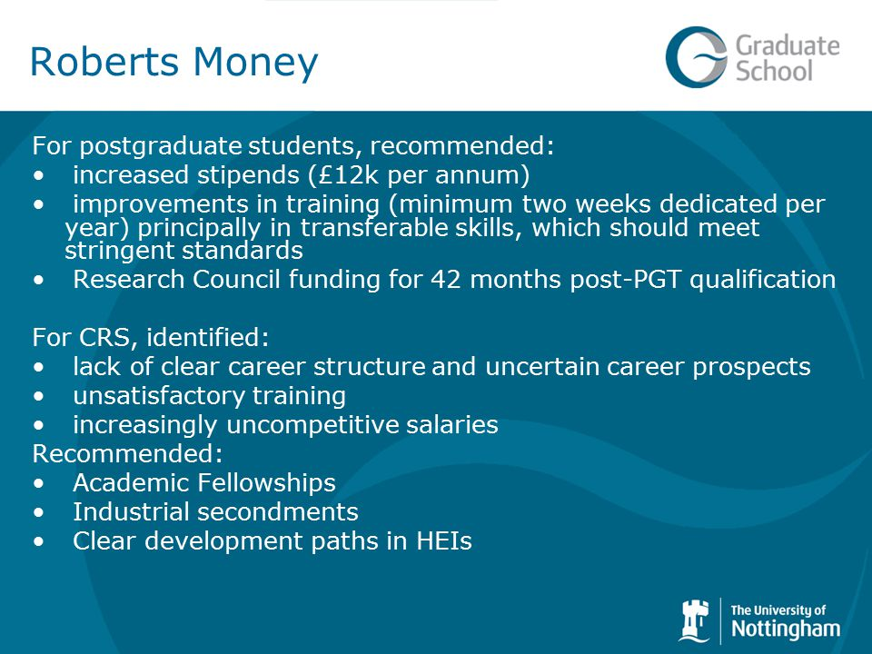 Roberts Money For postgraduate students, recommended: increased stipends (£12k per annum) improvements in training (minimum two weeks dedicated per year) principally in transferable skills, which should meet stringent standards Research Council funding for 42 months post-PGT qualification For CRS, identified: lack of clear career structure and uncertain career prospects unsatisfactory training increasingly uncompetitive salaries Recommended: Academic Fellowships Industrial secondments Clear development paths in HEIs