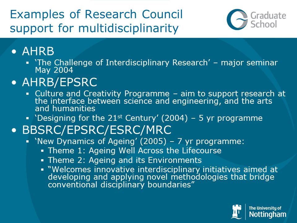 Examples of Research Council support for multidisciplinarity AHRB  'The Challenge of Interdisciplinary Research' – major seminar May 2004 AHRB/EPSRC  Culture and Creativity Programme – aim to support research at the interface between science and engineering, and the arts and humanities  'Designing for the 21 st Century' (2004) – 5 yr programme BBSRC/EPSRC/ESRC/MRC  'New Dynamics of Ageing' (2005) – 7 yr programme:  Theme 1: Ageing Well Across the Lifecourse  Theme 2: Ageing and its Environments  Welcomes innovative interdisciplinary initiatives aimed at developing and applying novel methodologies that bridge conventional disciplinary boundaries