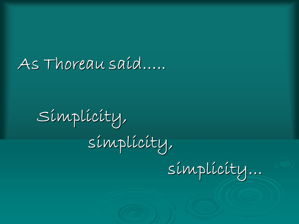 As Thoreau said….. Simplicity, simplicity, simplicity…
