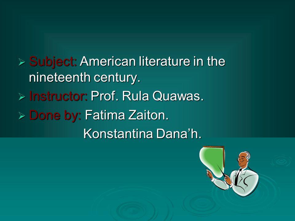  Subject: American literature in the nineteenth century.  Instructor: Prof. Rula Quawas.  Done by: Fatima Zaiton. Konstantina Dana'h. Konstantina D