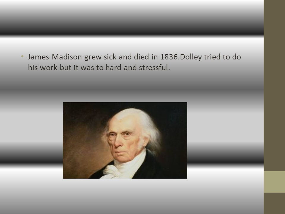 James Madison grew sick and died in 1836.Dolley tried to do his work but it was to hard and stressful.