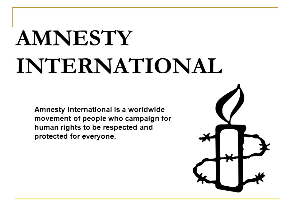AMNESTY INTERNATIONAL Amnesty International is a worldwide movement of people who campaign for human rights to be respected and protected for everyone