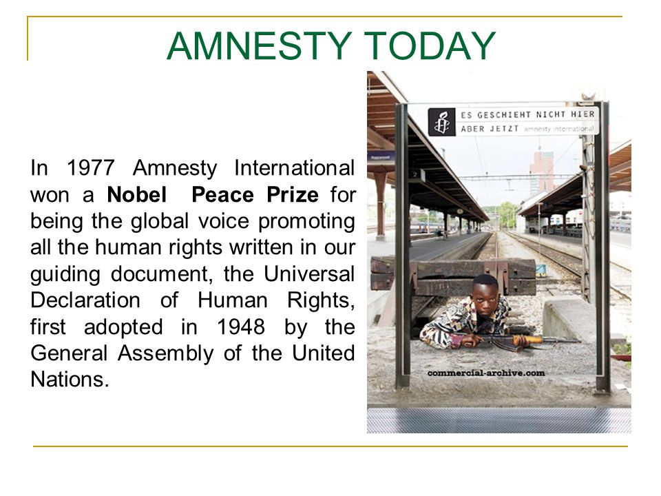 AMNESTY TODAY In 1977 Amnesty International won a Nobel Peace Prize for being the global voice promoting all the human rights written in our guiding d