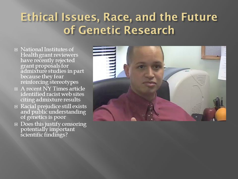  National Institutes of Health grant reviewers have recently rejected grant proposals for admixture studies in part because they fear reinforcing stereotypes  A recent NY Times article identified racist web sites citing admixture results  Racial prejudice still exists and public understanding of genetics is poor  Does this justify censoring potentially important scientific findings