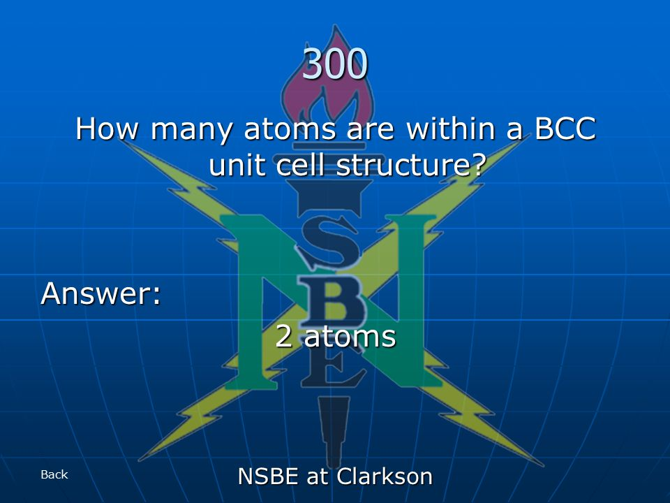 NSBE at Clarkson 300 How many atoms are within a BCC unit cell structure Answer: 2 atoms Back