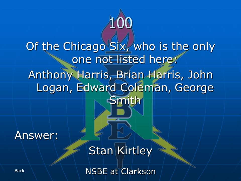 NSBE at Clarkson 100 Of the Chicago Six, who is the only one not listed here: Anthony Harris, Brian Harris, John Logan, Edward Coleman, George Smith Answer: Stan Kirtley Back