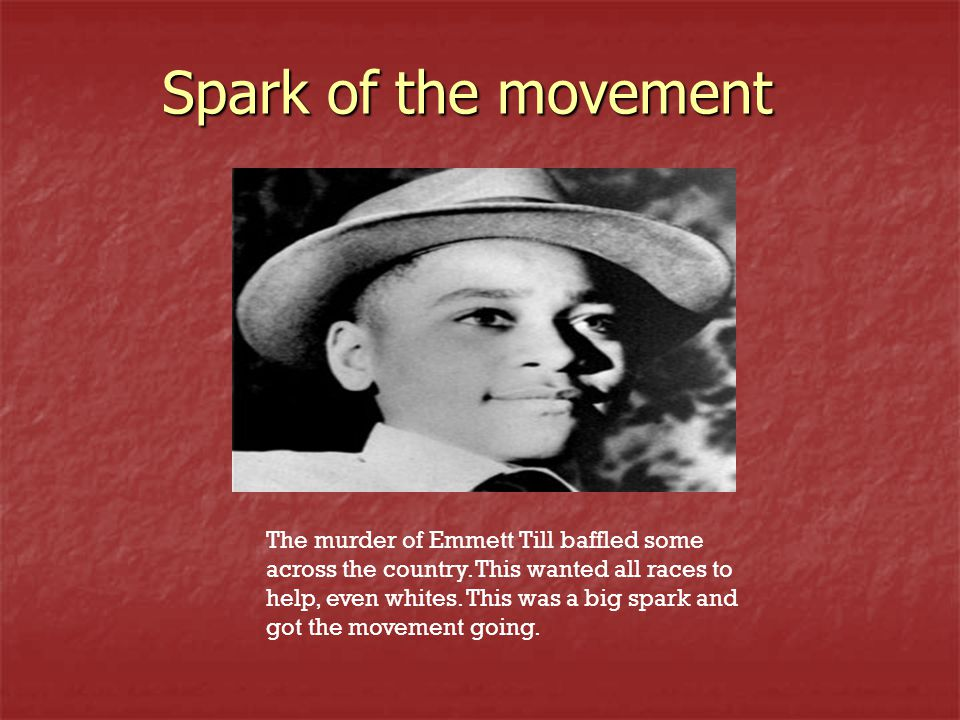 Spark of the movement The murder of Emmett Till baffled some across the country. This wanted all races to help, even whites. This was a big spark and