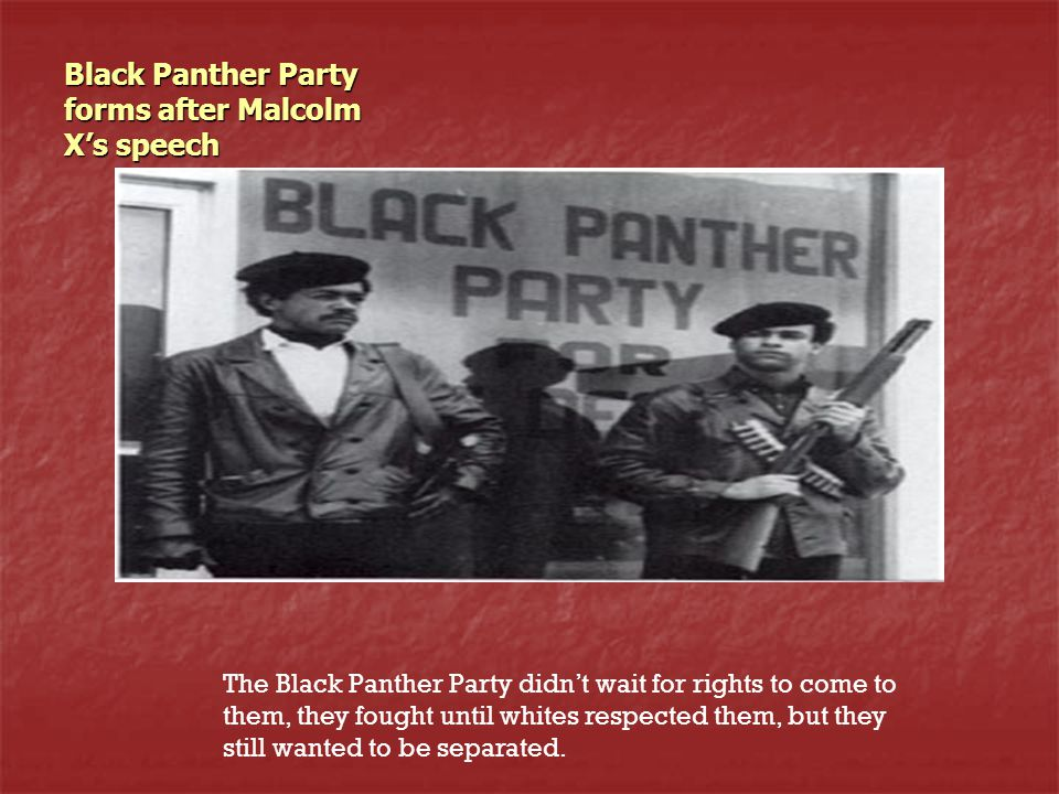 Black Panther Party forms after Malcolm X's speech The Black Panther Party didn't wait for rights to come to them, they fought until whites respected