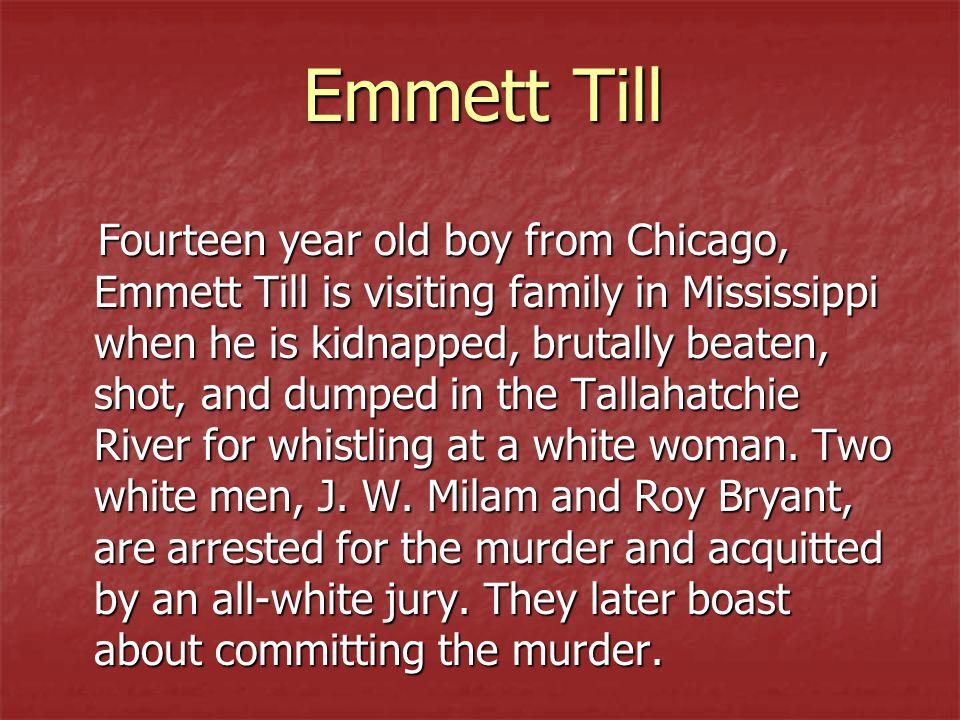Emmett Till Fourteen year old boy from Chicago, Emmett Till is visiting family in Mississippi when he is kidnapped, brutally beaten, shot, and dumped