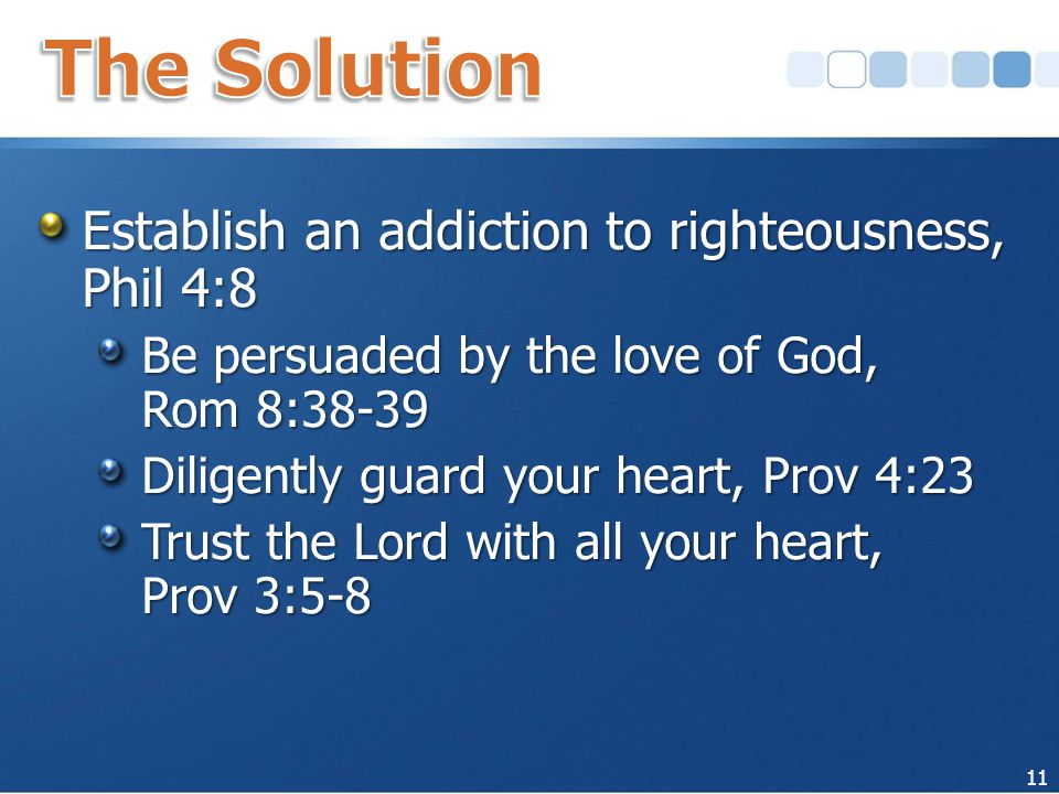 Establish an addiction to righteousness, Phil 4:8 Be persuaded by the love of God, Rom 8:38-39 Diligently guard your heart, Prov 4:23 Trust the Lord with all your heart, Prov 3:5-8 11