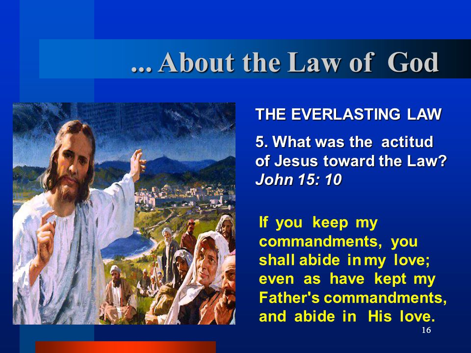 16 THE EVERLASTING LAW 5. What was the actitud of Jesus toward the Law.