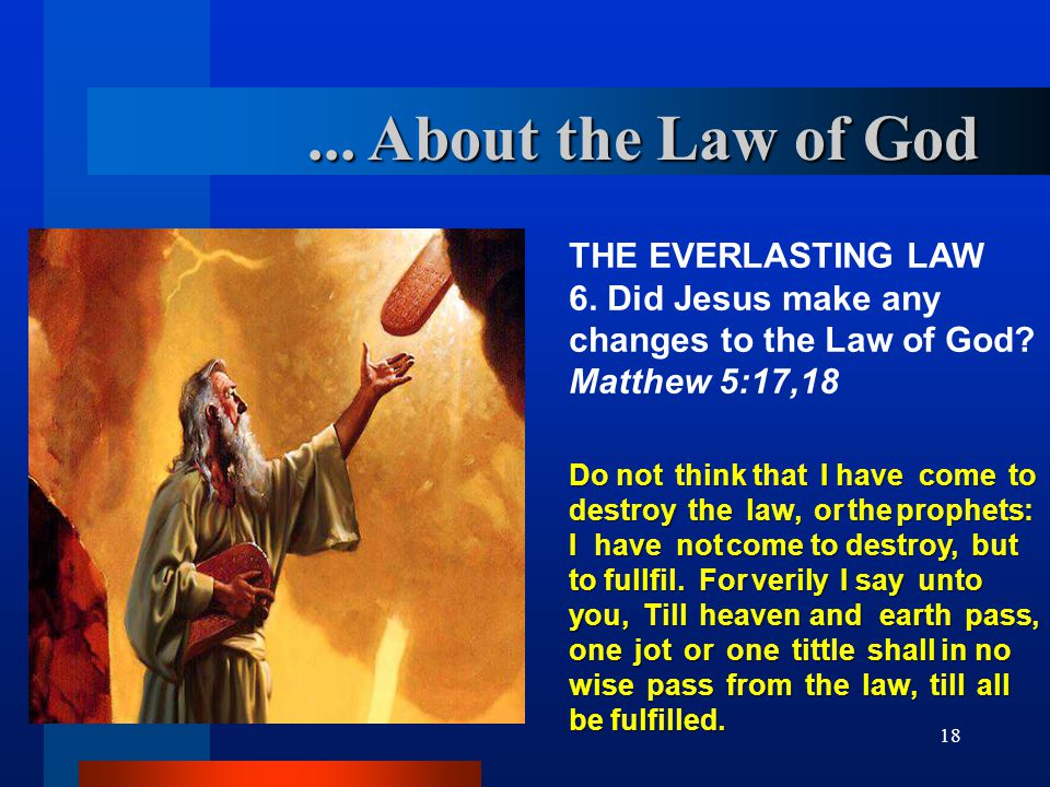 18 THE EVERLASTING LAW 6. Did Jesus make any changes to the Law of God? Matthew 5:17,18 Do not think that I have come to destroy the law, or the proph