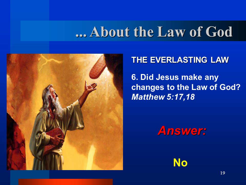 19 THE EVERLASTING LAW 6. Did Jesus make any changes to the Law of God? Matthew 5:17,18 No... About the Law of God Answer: Answer: