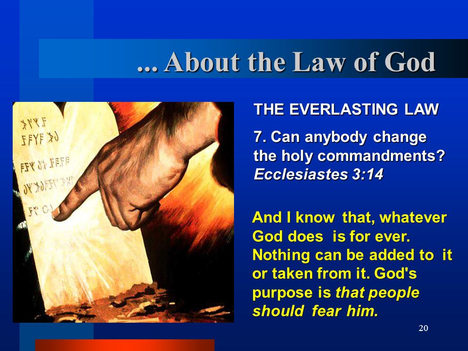 20... About the Law of God THE EVERLASTING LAW 7. Can anybody change the holy commandments? Ecclesiastes 3:14 And I know that, whatever God does is fo