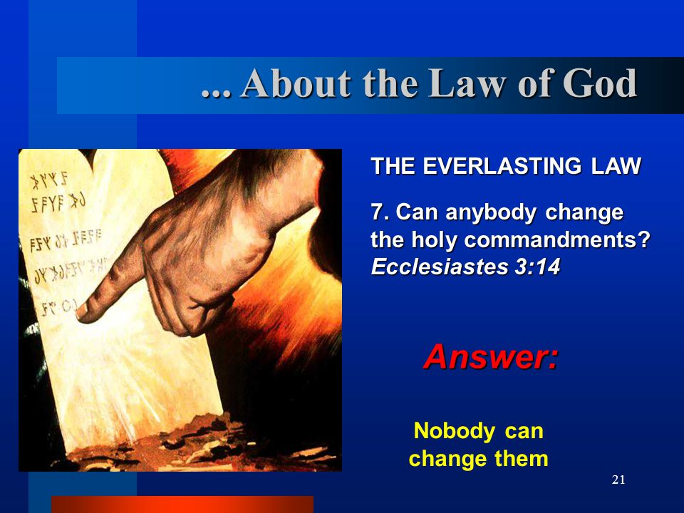 21 THE EVERLASTING LAW 7. Can anybody change the holy commandments? Ecclesiastes 3:14 Nobody can change them... About the Law of God Answer: Answer: