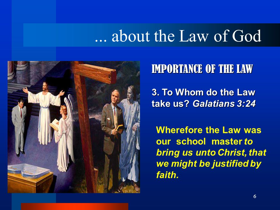 6 IMPORTANCE OF THE LAW 3. To Whom do the Law take us.