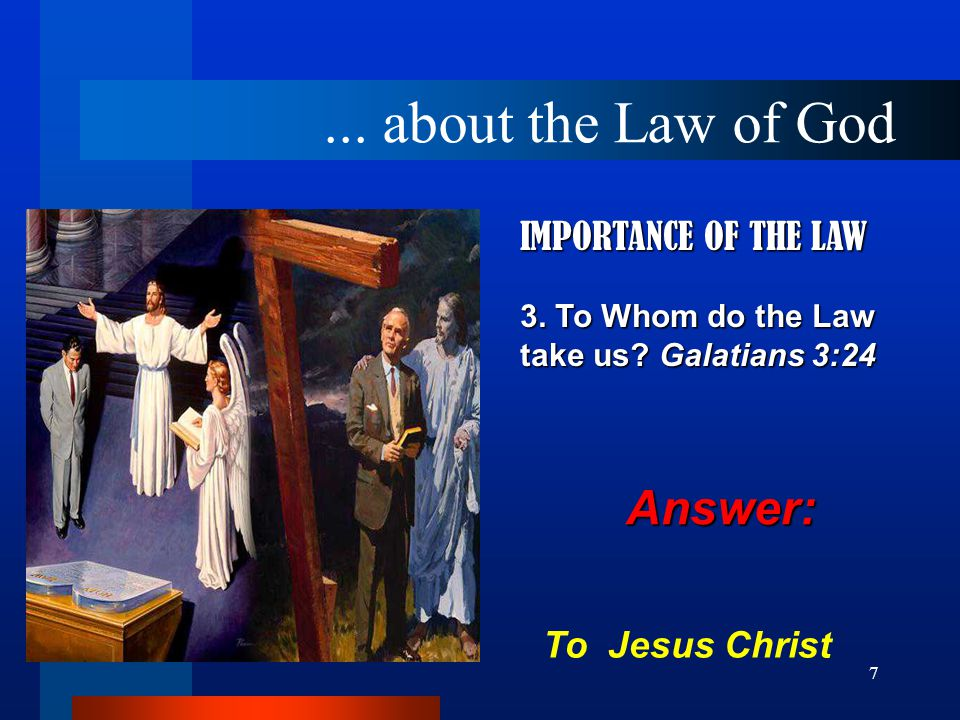 7 IMPORTANCE OF THE LAW 3. To Whom do the Law take us? Galatians 3:24 To Jesus Christ... about the Law of God Answer: Answer: