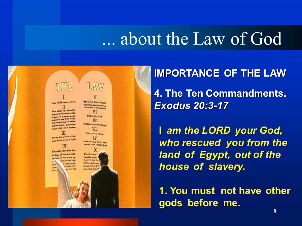 8 IMPORTANCE OF THE LAW 4. The Ten Commandments. Exodus 20:3 ‑ 17 I am the LORD your God, who rescued you from the land of Egypt, out of the house of