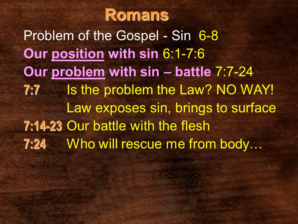 Romans Problem of the Gospel - Sin 6-8 Our position with sin 6:1-7:6 Our problem with sin – battle 7:7-24 7:7 7:7 Is the problem the Law? NO WAY! Law