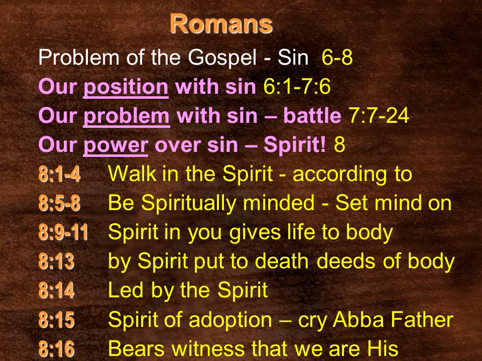 Romans Problem of the Gospel - Sin 6-8 Our position with sin 6:1-7:6 Our problem with sin – battle 7:7-24 Our power over sin – Spirit! 8 8:1-4 8:1-4 W