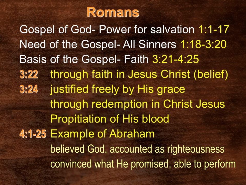 Romans Gospel of God- Power for salvation 1:1-17 Need of the Gospel- All Sinners 1:18-3:20 Basis of the Gospel- Faith 3:21-4:25 3:22 3:22 through fait
