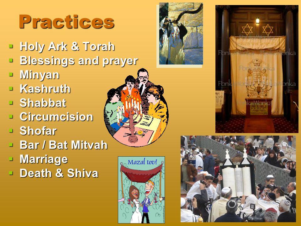 Practices  Holy Ark & Torah  Blessings and prayer  Minyan  Kashruth  Shabbat  Circumcision  Shofar  Bar / Bat Mitvah  Marriage  Death & Shiva