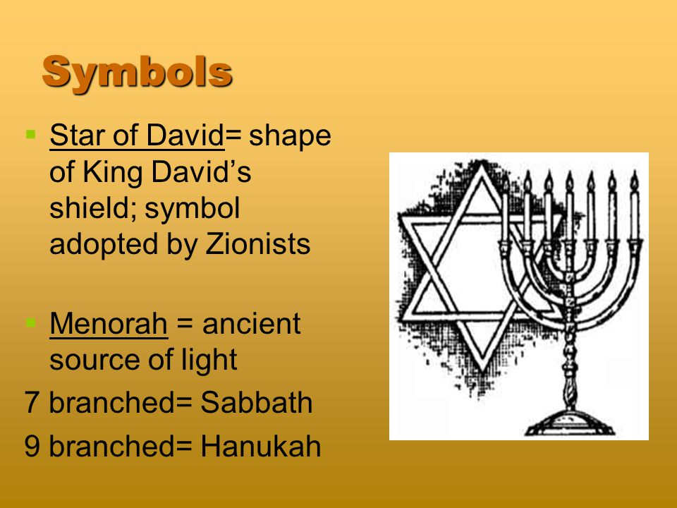 Symbols   Star of David= shape of King David's shield; symbol adopted by Zionists   Menorah = ancient source of light 7 branched= Sabbath 9 branched= Hanukah