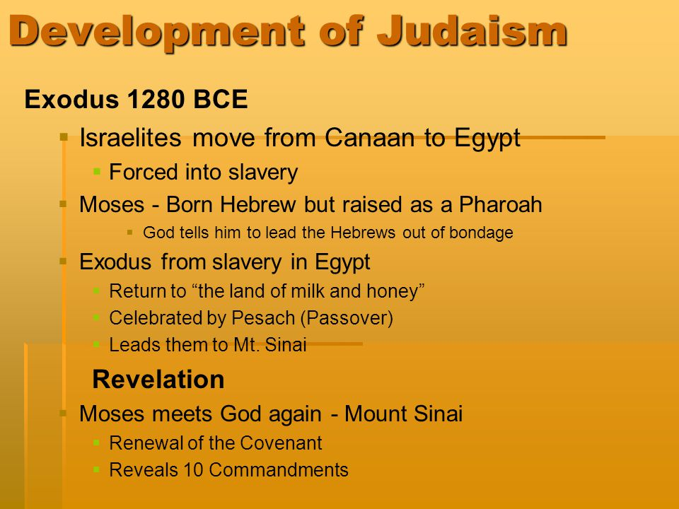 Development of Judaism Exodus 1280 BCE   Israelites move from Canaan to Egypt   Forced into slavery   Moses - Born Hebrew but raised as a Pharoah   God tells him to lead the Hebrews out of bondage   Exodus from slavery in Egypt   Return to the land of milk and honey   Celebrated by Pesach (Passover)   Leads them to Mt.