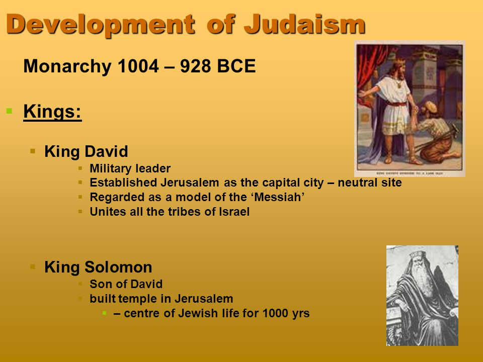 Development of Judaism Monarchy 1004 – 928 BCE   Kings:   King David   Military leader   Established Jerusalem as the capital city – neutral site   Regarded as a model of the 'Messiah'   Unites all the tribes of Israel   King Solomon   Son of David   built temple in Jerusalem   – centre of Jewish life for 1000 yrs