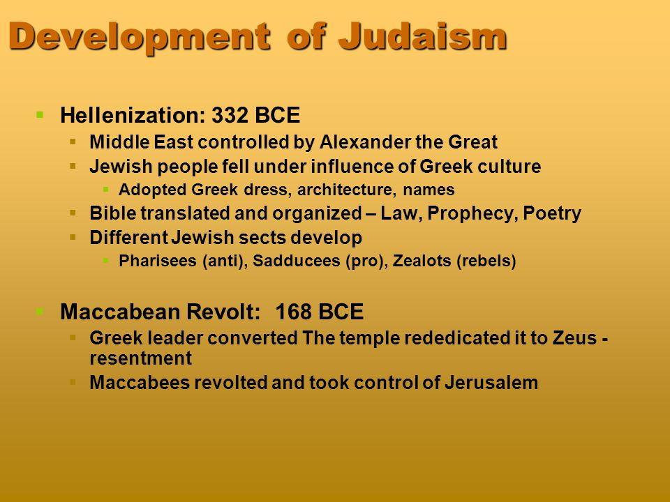 Development of Judaism   Hellenization: 332 BCE   Middle East controlled by Alexander the Great   Jewish people fell under influence of Greek culture   Adopted Greek dress, architecture, names   Bible translated and organized – Law, Prophecy, Poetry   Different Jewish sects develop   Pharisees (anti), Sadducees (pro), Zealots (rebels)   Maccabean Revolt: 168 BCE   Greek leader converted The temple rededicated it to Zeus - resentment   Maccabees revolted and took control of Jerusalem