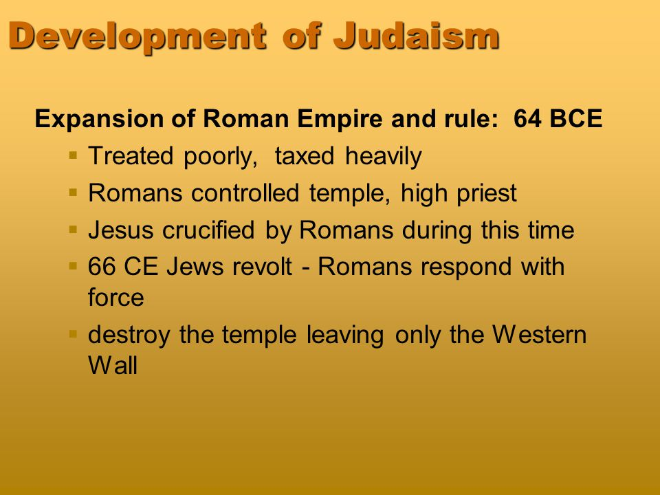Development of Judaism Expansion of Roman Empire and rule: 64 BCE   Treated poorly, taxed heavily   Romans controlled temple, high priest   Jesus crucified by Romans during this time   66 CE Jews revolt - Romans respond with force   destroy the temple leaving only the Western Wall