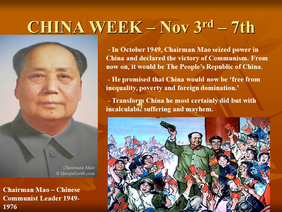 CHINA WEEK – Nov 3 rd – 7th Chairman Mao – Chinese Communist Leader 1949- 1976 - In October 1949, Chairman Mao seized power in China and declared the victory of Communism.