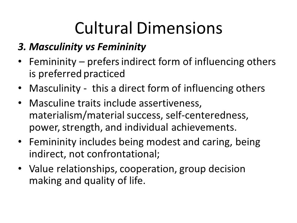 Cultural Dimensions 3. Masculinity vs Femininity Femininity – prefers indirect form of influencing others is preferred practiced Masculinity - this a