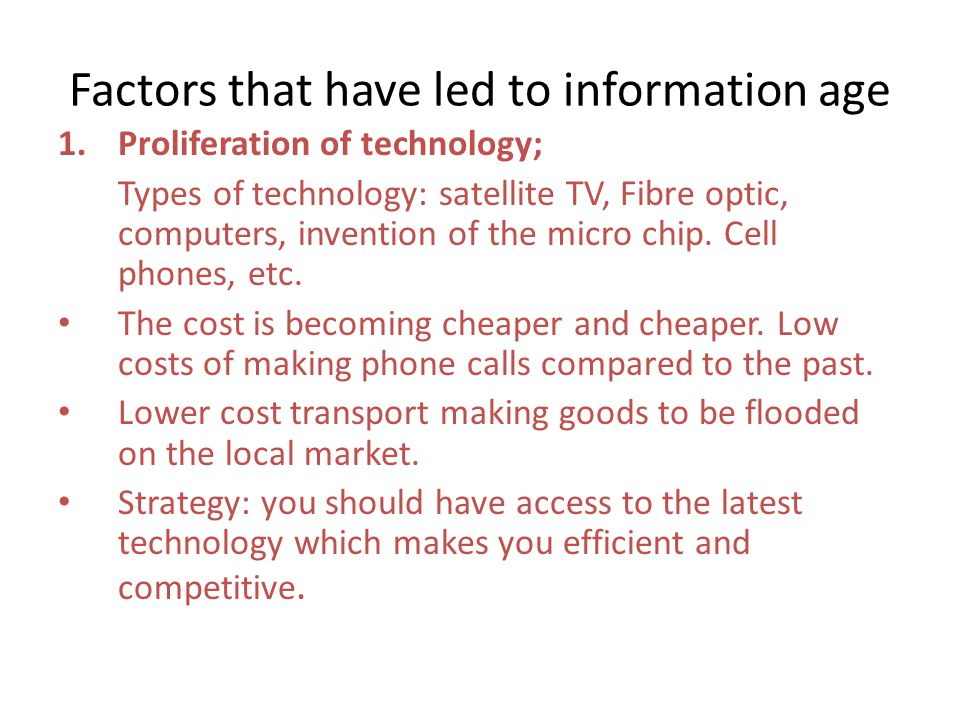 Factors that have led to information age 1.Proliferation of technology; Types of technology: satellite TV, Fibre optic, computers, invention of the micro chip.