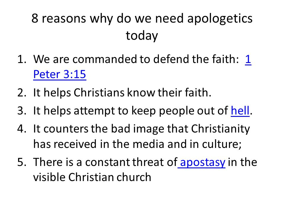 8 reasons why do we need apologetics today 1.We are commanded to defend the faith: 1 Peter 3:151 Peter 3:15 2.It helps Christians know their faith.