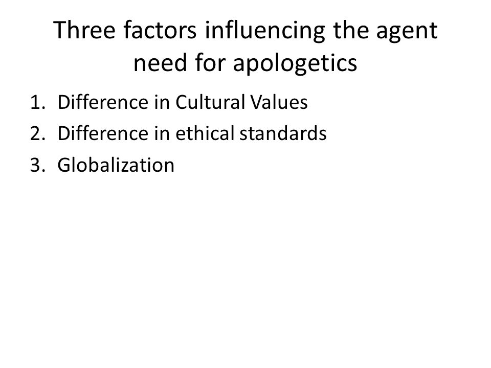 Three factors influencing the agent need for apologetics 1.Difference in Cultural Values 2.Difference in ethical standards 3.Globalization