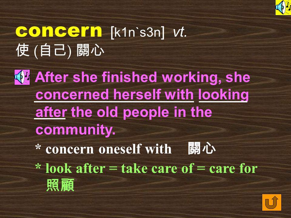 Words for Production 6. concern [ k1n`s3n ] n.