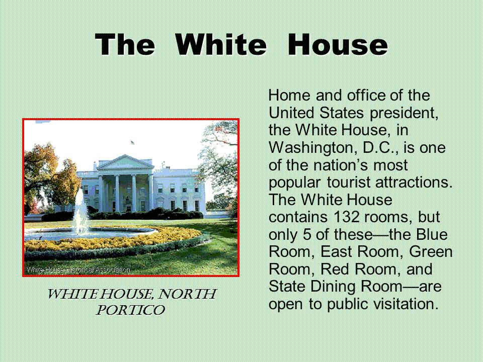 The White House Home and office of the United States president, the White House, in Washington, D.C., is one of the nation's most popular tourist attractions.