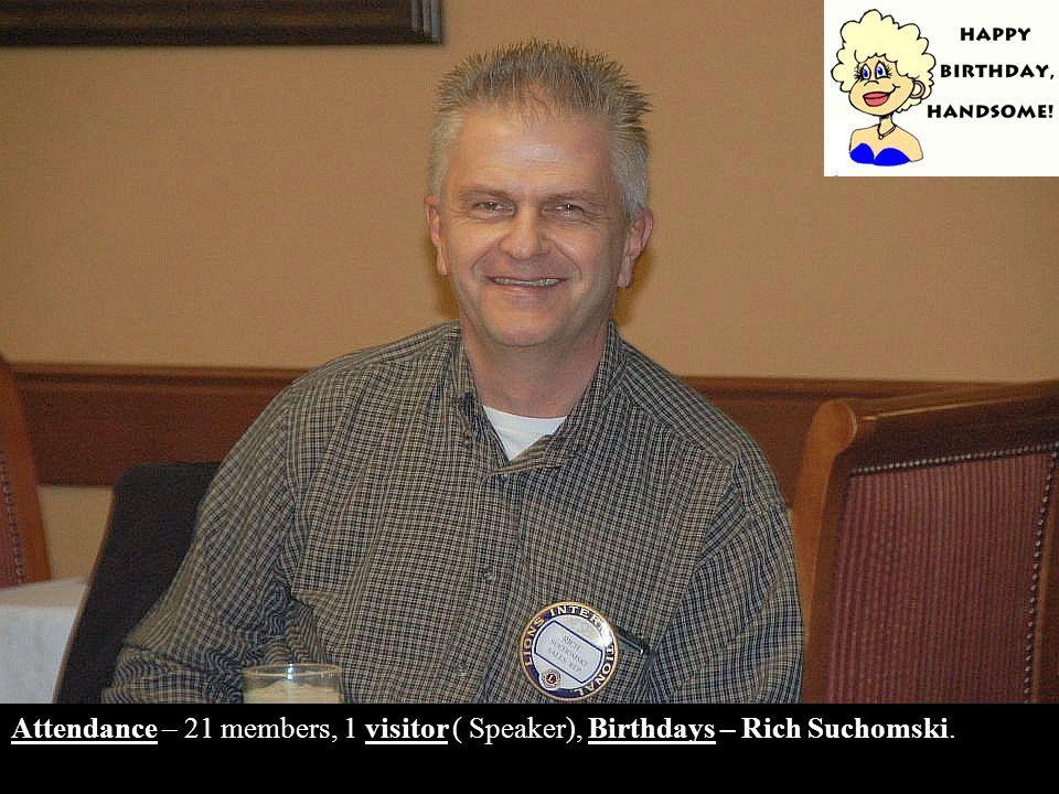 Attendance – 21 members, 1 visitor ( Speaker), Birthdays – Rich Suchomski.