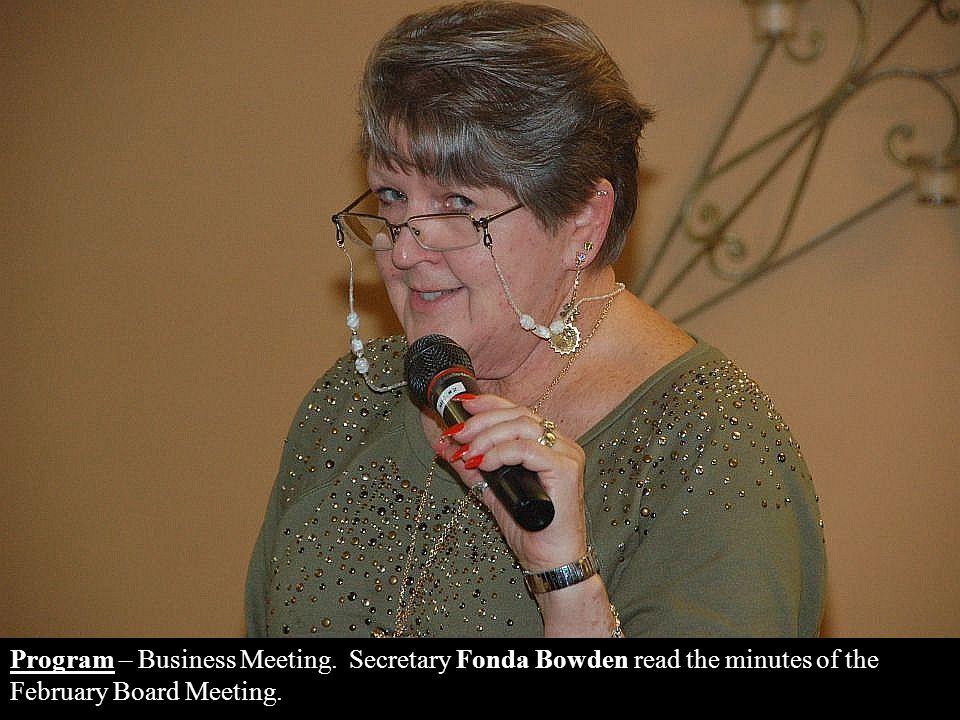 Program – Business Meeting. Secretary Fonda Bowden read the minutes of the February Board Meeting.