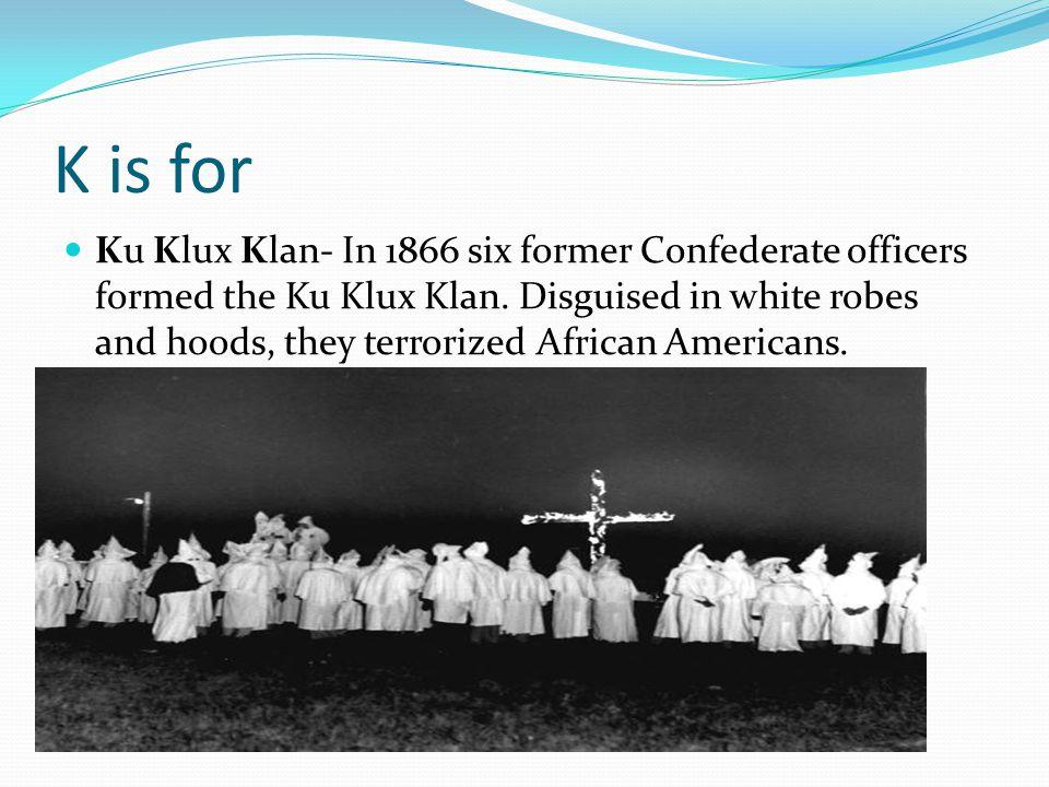 K is for Ku Klux Klan- In 1866 six former Confederate officers formed the Ku Klux Klan.