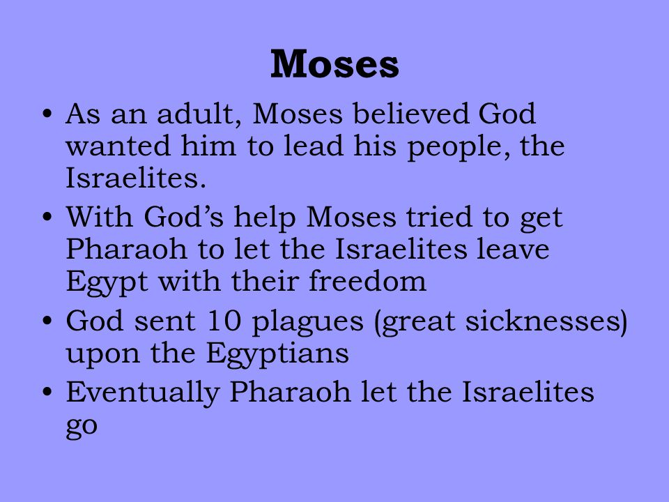 Moses As an adult, Moses believed God wanted him to lead his people, the Israelites.