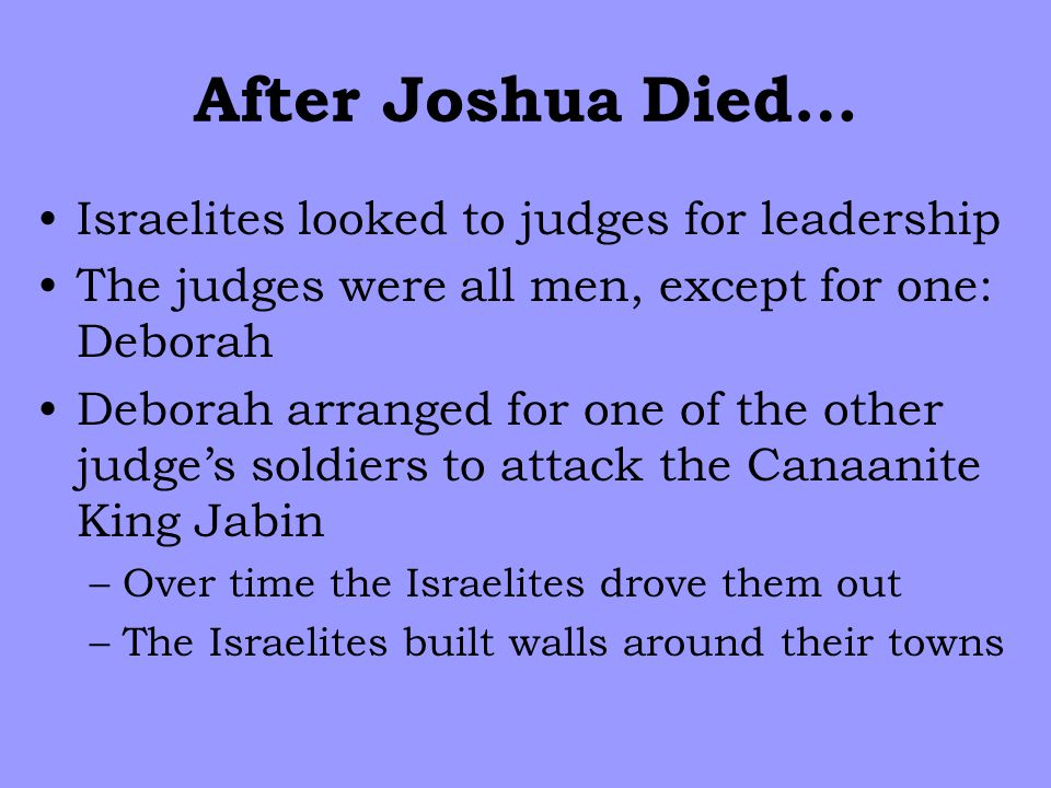 After Joshua Died… Israelites looked to judges for leadership The judges were all men, except for one: Deborah Deborah arranged for one of the other judge's soldiers to attack the Canaanite King Jabin –Over time the Israelites drove them out –The Israelites built walls around their towns