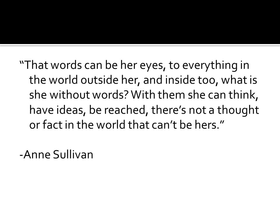 That words can be her eyes, to everything in the world outside her, and inside too, what is she without words.