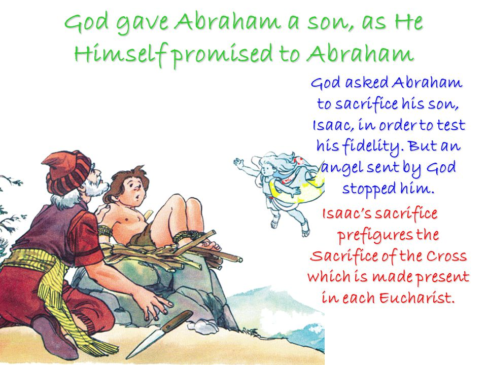 God gave Abraham a son, as He Himself promised to Abraham God asked Abraham to sacrifice his son, Isaac, in order to test his fidelity.